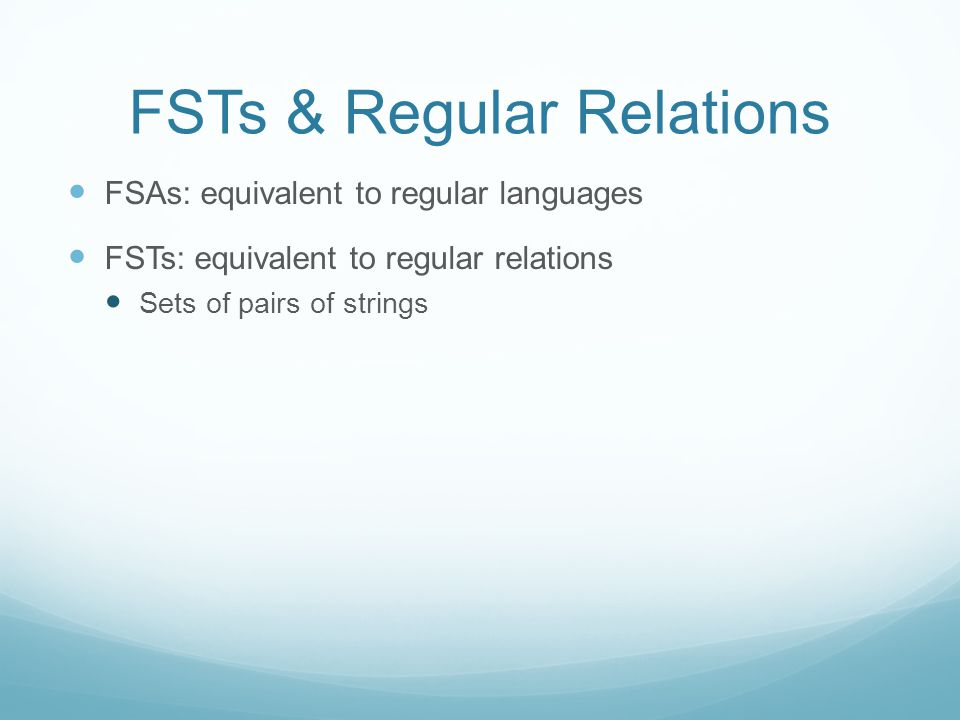 FSTs & Regular Relations FSAs: equivalent to regular languages FSTs: equivalent to regular relations Sets of pairs of strings