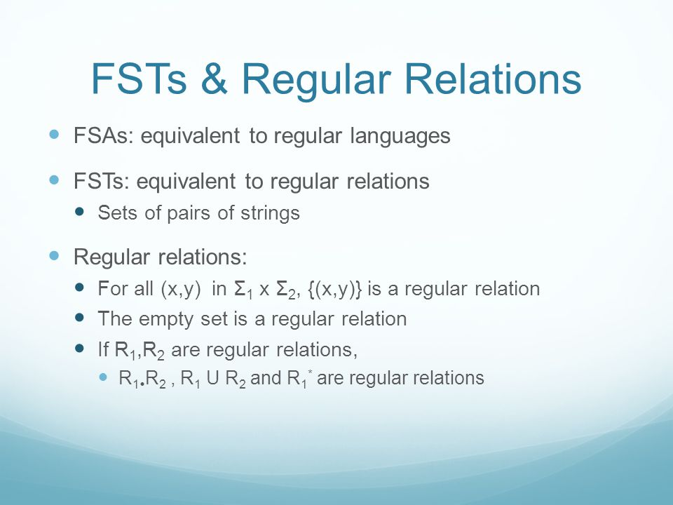 FSTs & Regular Relations FSAs: equivalent to regular languages FSTs: equivalent to regular relations Sets of pairs of strings Regular relations: For all (x,y) in Σ 1 x Σ 2, {(x,y)} is a regular relation The empty set is a regular relation If R 1,R 2 are regular relations, R 1  R 2, R 1 U R 2 and R 1 * are regular relations