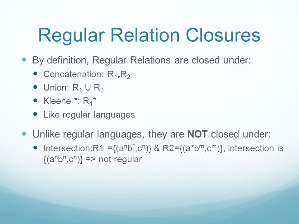 Regular Relation Closures By definition, Regular Relations are closed under: Concatenation: R 1  R 2 Union: R 1 U R 2 Kleene *: R 1 * Like regular languages Unlike regular languages, they are NOT closed under: Intersection:R1 ={(a n b *,c n )} & R2={(a*b m,c m )}, intersection is {(a n b n,c n )} => not regular