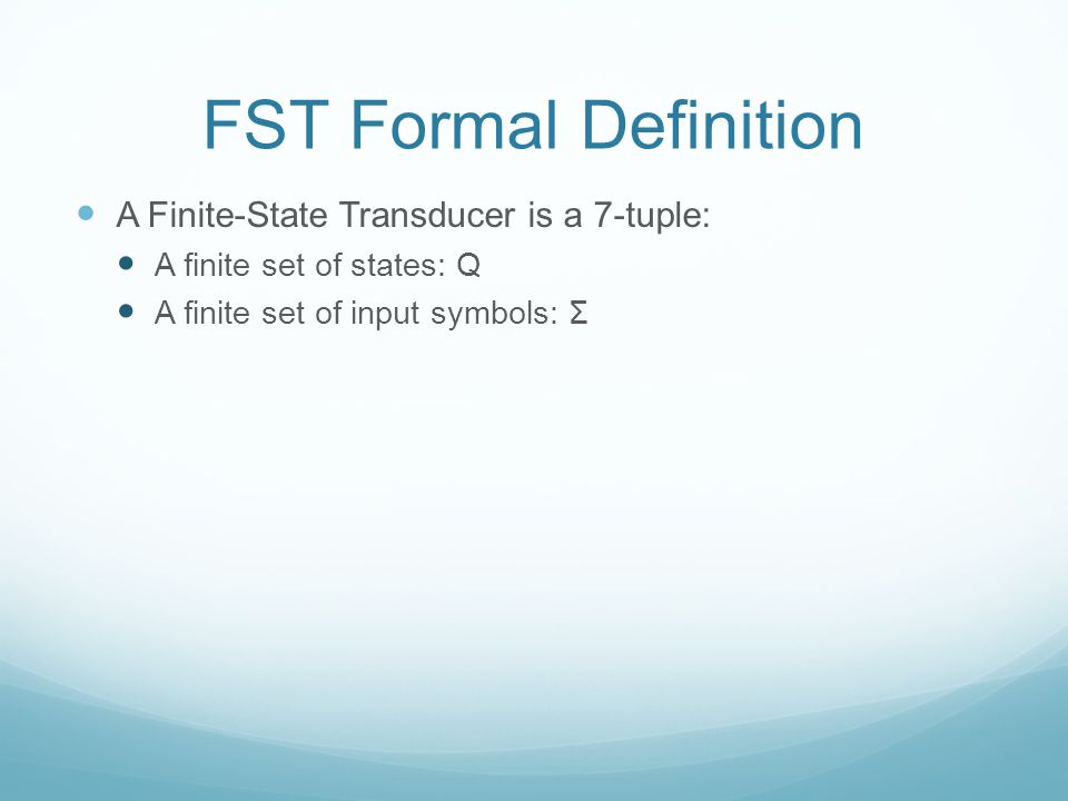 FST Formal Definition A Finite-State Transducer is a 7-tuple: A finite set of states: Q A finite set of input symbols: Σ