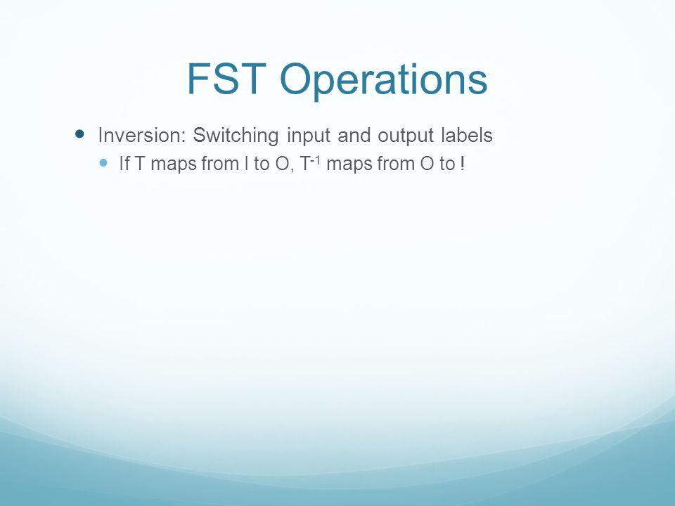 FST Operations Inversion: Switching input and output labels If T maps from I to O, T -1 maps from O to !