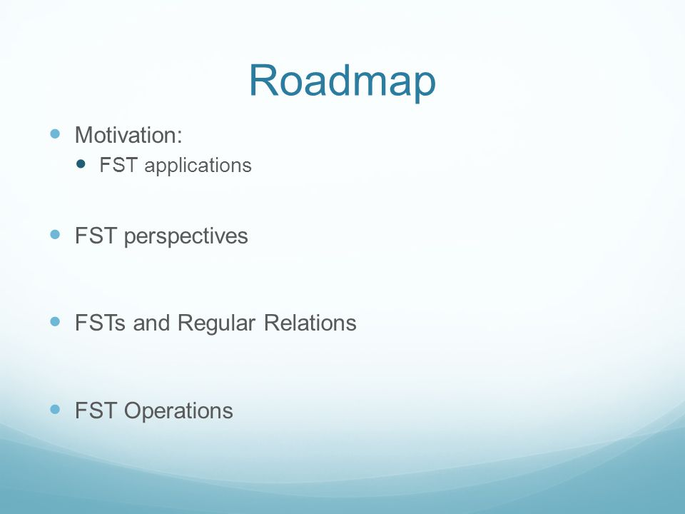 Roadmap Motivation: FST applications FST perspectives FSTs and Regular Relations FST Operations