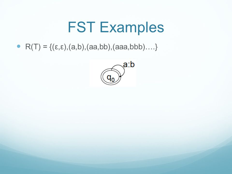 FST Examples R(T) = {(ε,ε),(a,b),(aa,bb),(aaa,bbb)….}