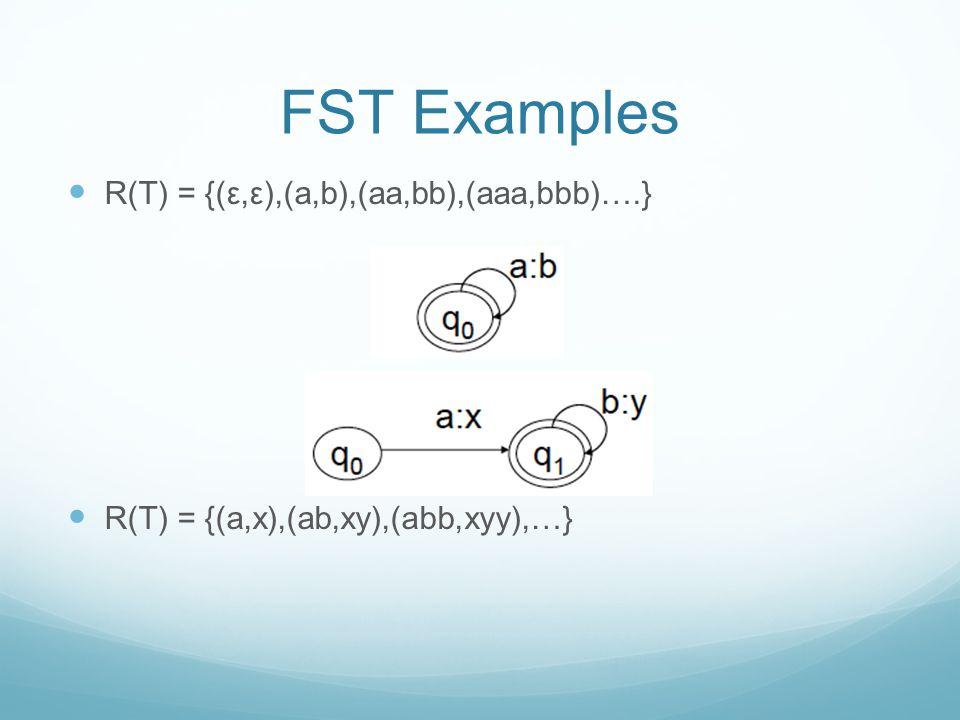 FST Examples R(T) = {(ε,ε),(a,b),(aa,bb),(aaa,bbb)….} R(T) = {(a,x),(ab,xy),(abb,xyy),…}