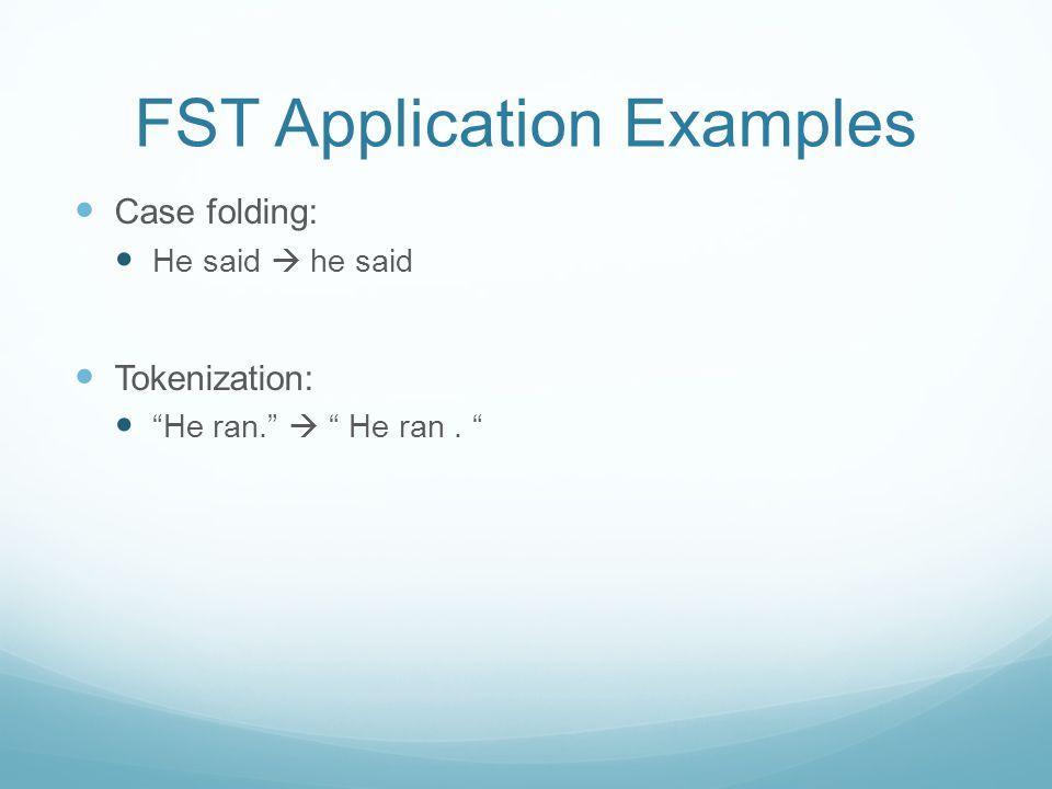 "FST Application Examples Case folding: He said  he said Tokenization: ""He ran.""  "" He ran. """