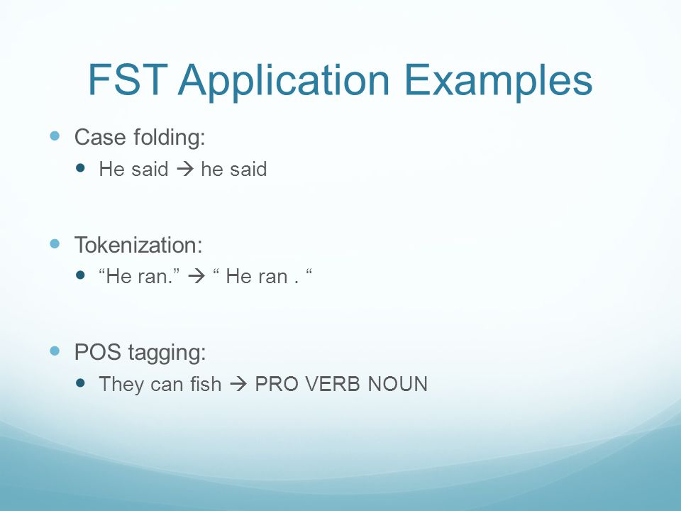 """FST Application Examples Case folding: He said  he said Tokenization: """"He ran.""""  """" He ran. """" POS tagging: They can fish  PRO VERB NOUN"""