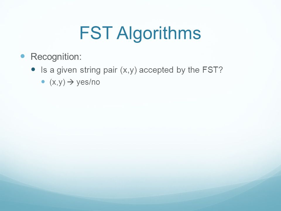 FST Algorithms Recognition: Is a given string pair (x,y) accepted by the FST (x,y)  yes/no