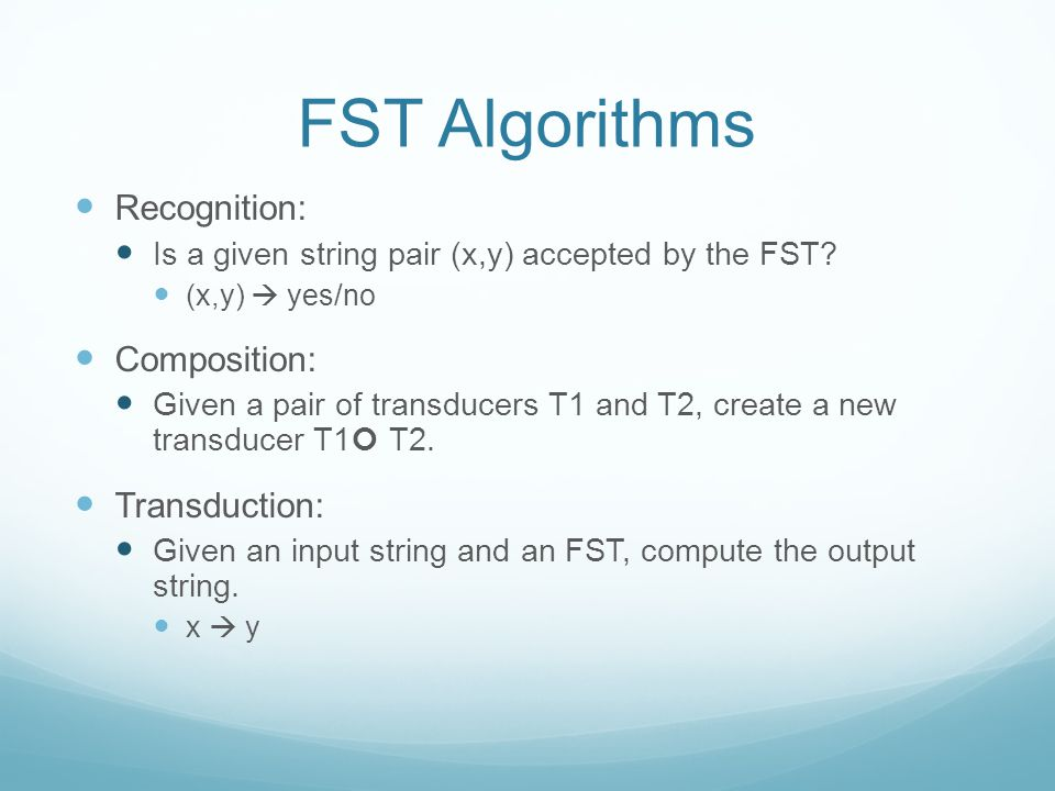 FST Algorithms Recognition: Is a given string pair (x,y) accepted by the FST.