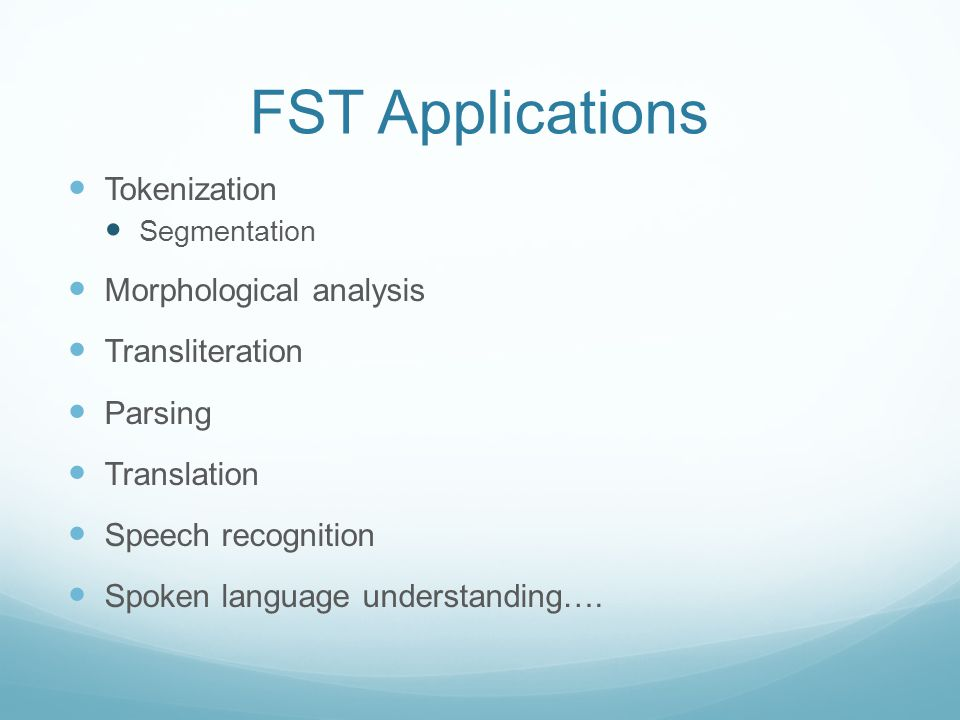 FST Applications Tokenization Segmentation Morphological analysis Transliteration Parsing Translation Speech recognition Spoken language understanding….