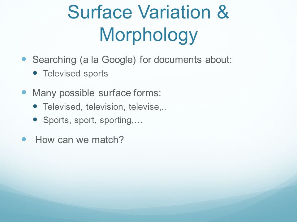Surface Variation & Morphology Searching (a la Google) for documents about: Televised sports Many possible surface forms: Televised, television, televise,..