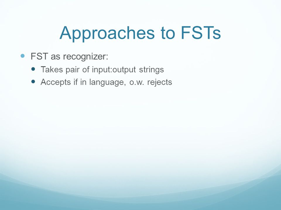 Approaches to FSTs FST as recognizer: Takes pair of input:output strings Accepts if in language, o.w.