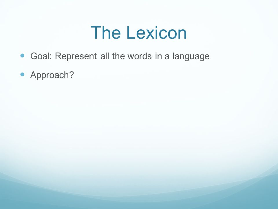 The Lexicon Goal: Represent all the words in a language Approach