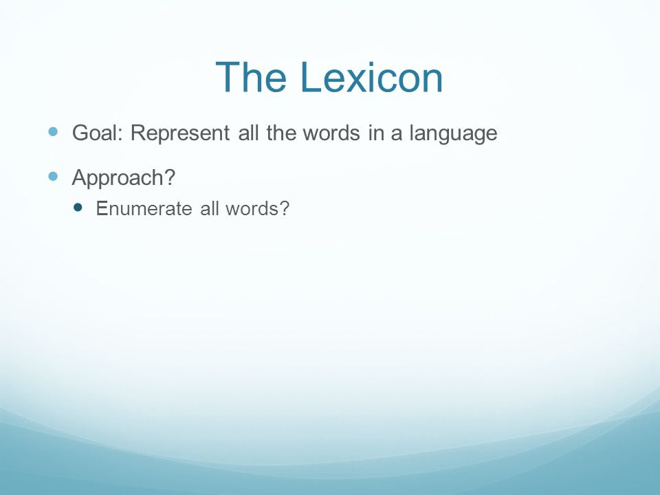 The Lexicon Goal: Represent all the words in a language Approach Enumerate all words