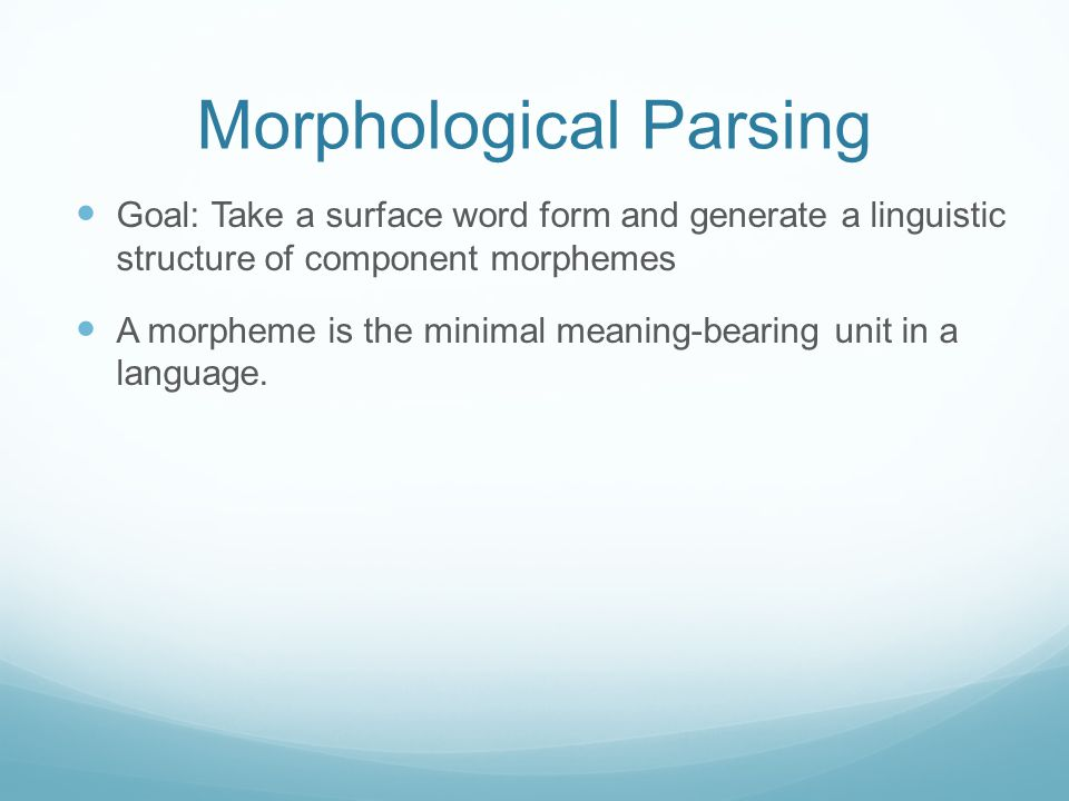 Morphological Parsing Goal: Take a surface word form and generate a linguistic structure of component morphemes A morpheme is the minimal meaning-bearing unit in a language.