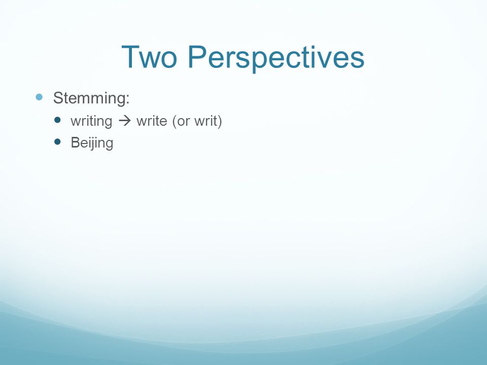 Two Perspectives Stemming: writing  write (or writ) Beijing