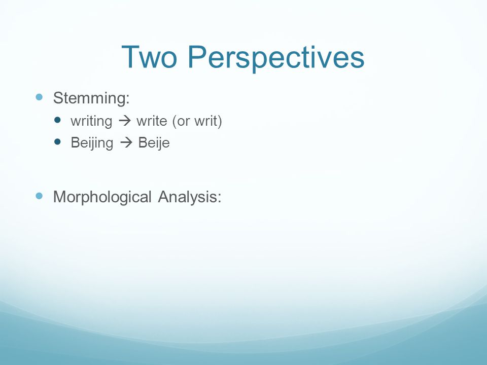Two Perspectives Stemming: writing  write (or writ) Beijing  Beije Morphological Analysis: