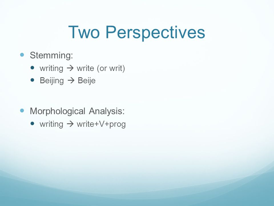 Two Perspectives Stemming: writing  write (or writ) Beijing  Beije Morphological Analysis: writing  write+V+prog