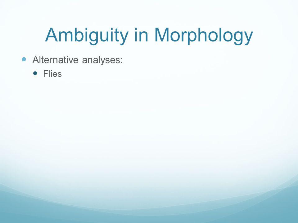 Ambiguity in Morphology Alternative analyses: Flies