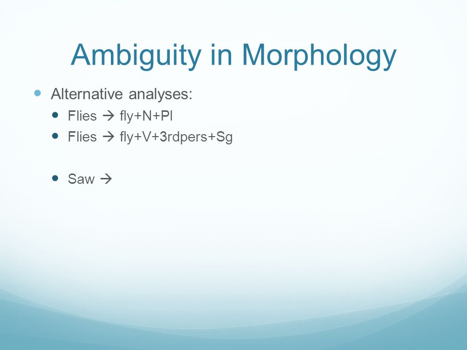 Ambiguity in Morphology Alternative analyses: Flies  fly+N+Pl Flies  fly+V+3rdpers+Sg Saw 