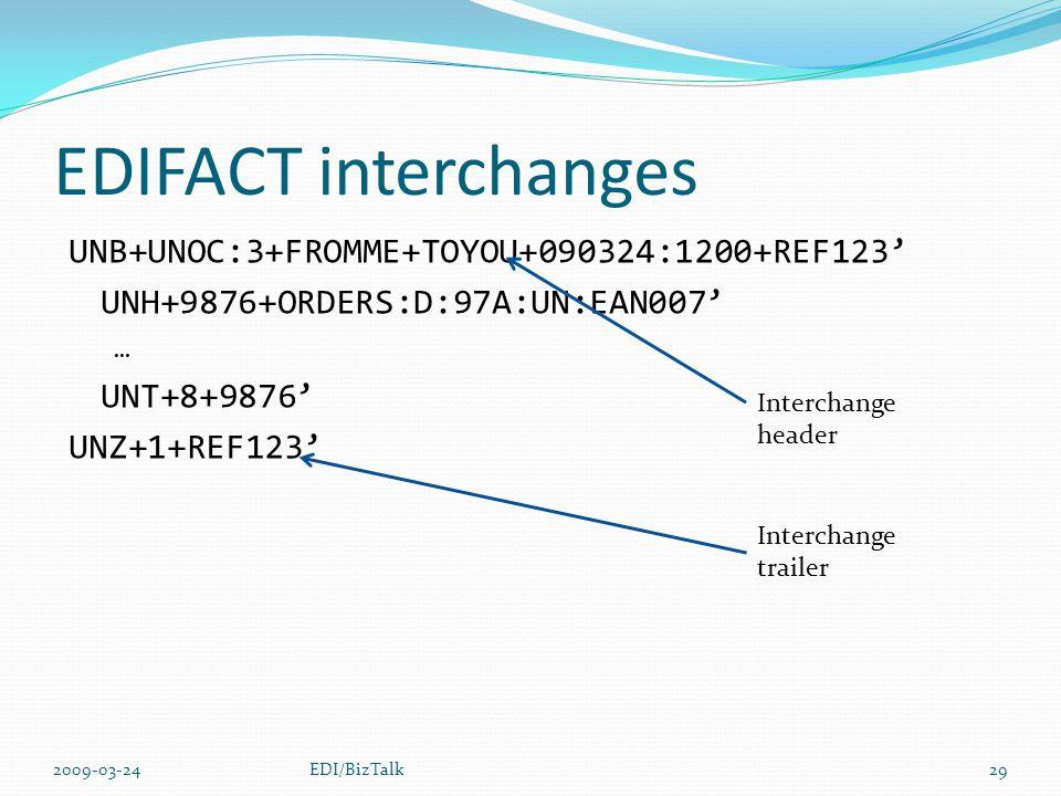 EDIFACT interchanges UNB+UNOC:3+FROMME+TOYOU+090324:1200+REF123' UNH+9876+ORDERS:D:97A:UN:EAN007' … UNT+8+9876' UNZ+1+REF123' 2009-03-24EDI/BizTalk29 Interchange header Interchange trailer