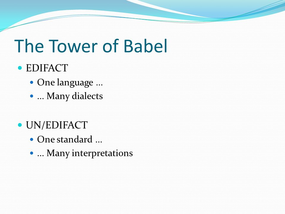 The Tower of Babel EDIFACT One language...... Many dialects UN/EDIFACT One standard......