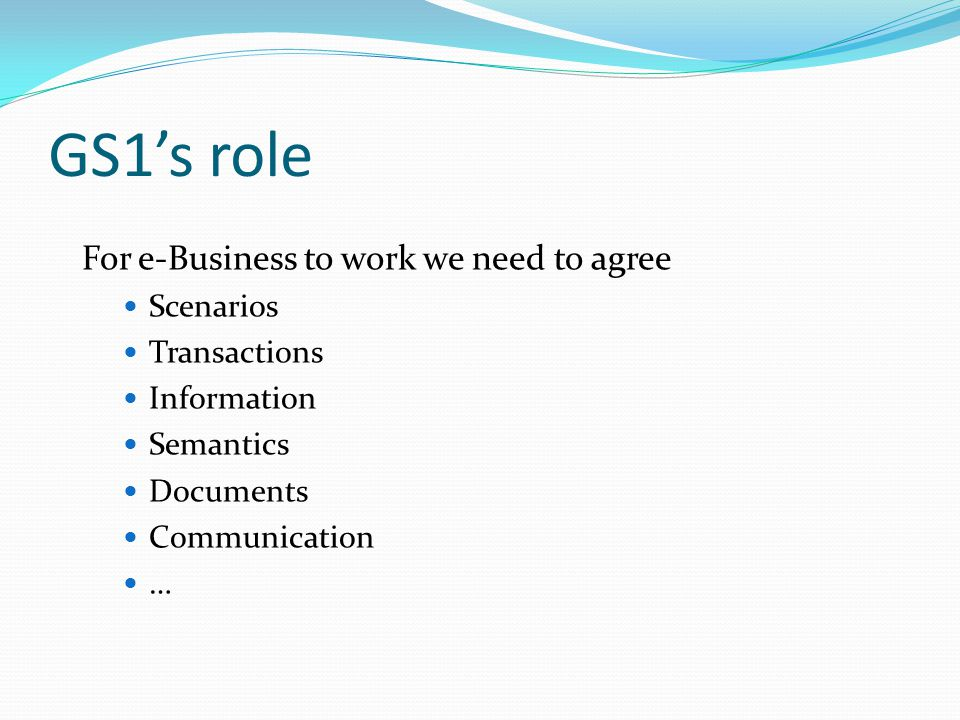 GS1's role For e-Business to work we need to agree Scenarios Transactions Information Semantics Documents Communication …