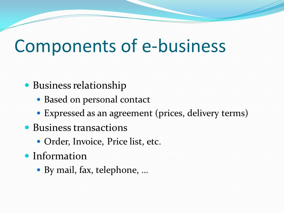 Components of e-business Business relationship Based on personal contact Expressed as an agreement (prices, delivery terms) Business transactions Order, Invoice, Price list, etc.