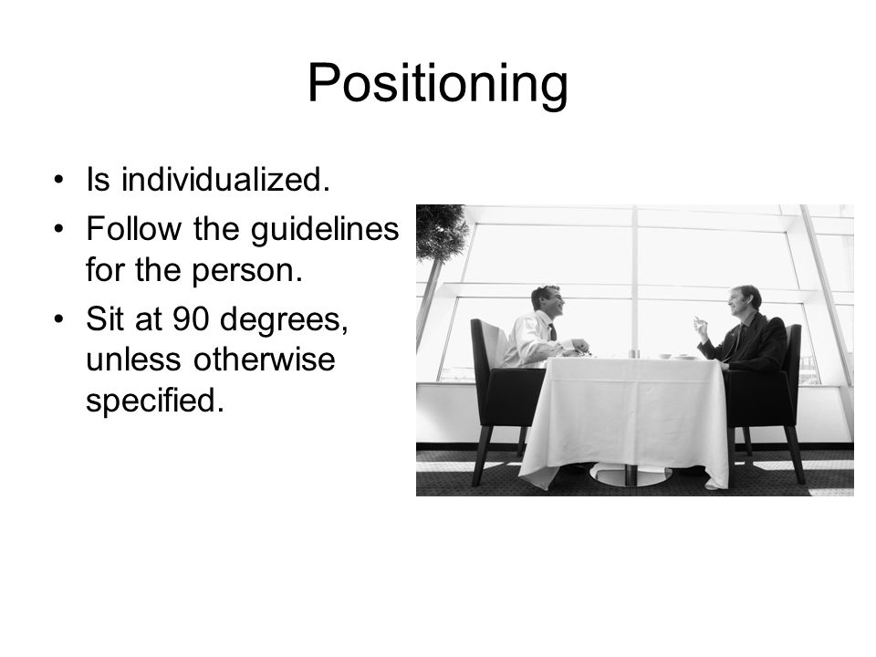 Positioning Is individualized.Follow the guidelines for the person.