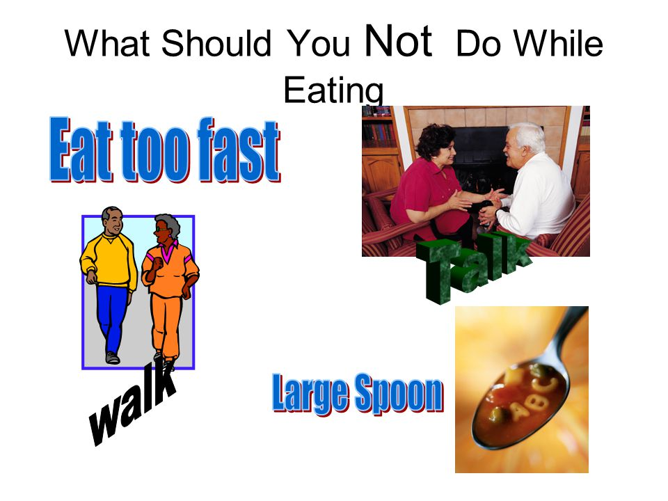 What Should You Not Do While Eating