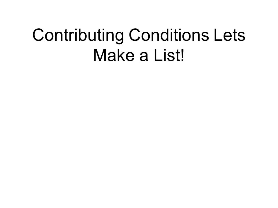 Contributing Conditions Lets Make a List!