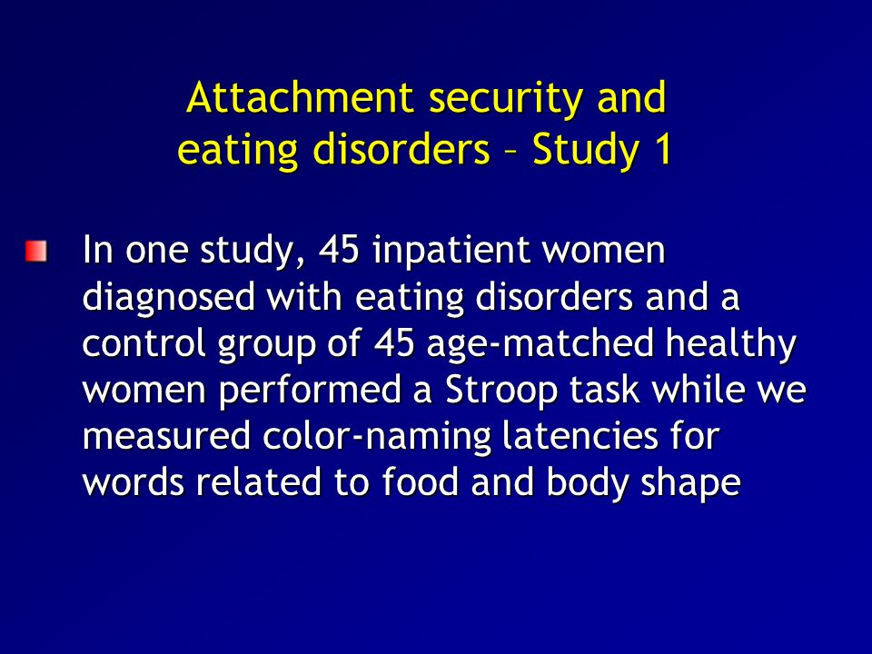 Attachment security and eating disorders – Study 1 In one study, 45 inpatient women diagnosed with eating disorders and a control group of 45 age-matc