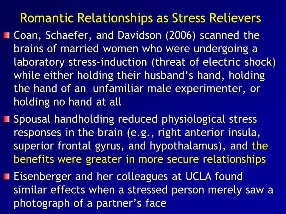 Romantic Relationships as Stress Relievers Coan, Schaefer, and Davidson (2006) scanned the brains of married women who were undergoing a laboratory st