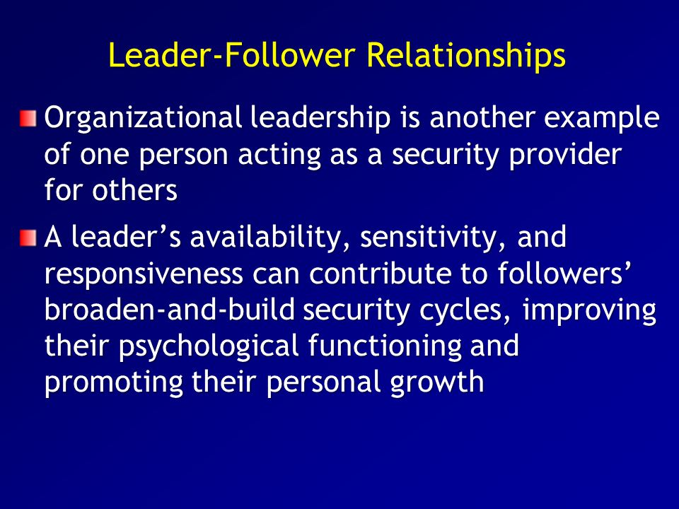 Leader-Follower Relationships Organizational leadership is another example of one person acting as a security provider for others A leader's availabil