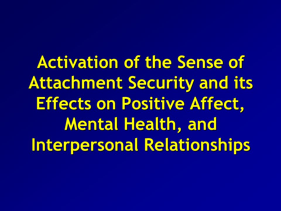 Overall Conclusions Our priming studies show that short-term security inductions, whether administered consciously or subliminally, have beneficial effects on mental health Developmental psychologists have shown that security-enhancing relationships with parents during infancy and childhood have extensive and long- lasting beneficial effects on personality development Similar processes occur in romantic relationships, leader-follower relations, groups, and psychotherapy