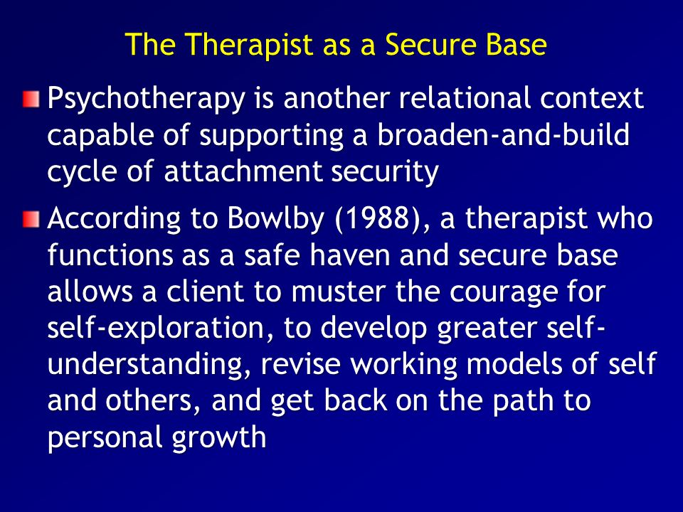The Therapist as a Secure Base Psychotherapy is another relational context capable of supporting a broaden-and-build cycle of attachment security Acco