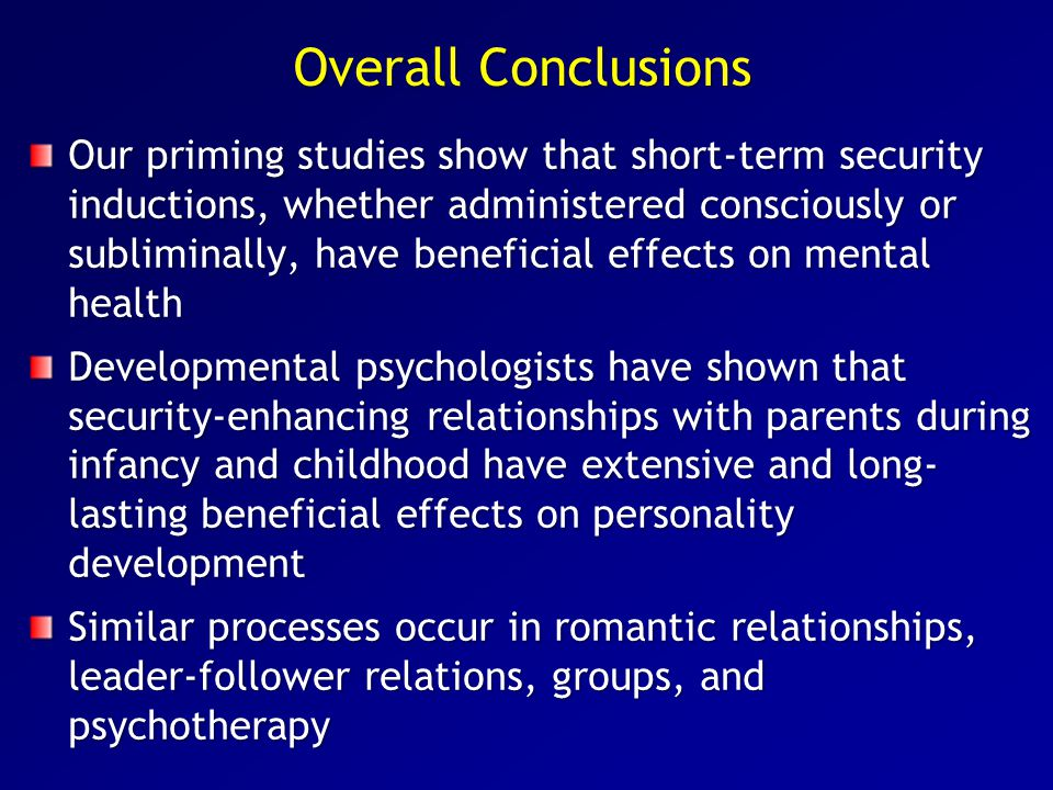 Overall Conclusions Our priming studies show that short-term security inductions, whether administered consciously or subliminally, have beneficial ef