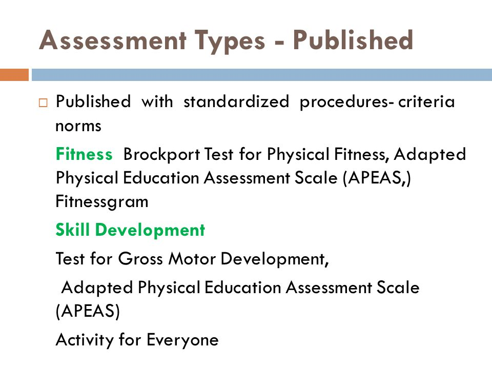 Assessment Types - Published  Published with standardized procedures- criteria norms Fitness Brockport Test for Physical Fitness, Adapted Physical Education Assessment Scale (APEAS,) Fitnessgram Skill Development Test for Gross Motor Development, Adapted Physical Education Assessment Scale (APEAS) Activity for Everyone