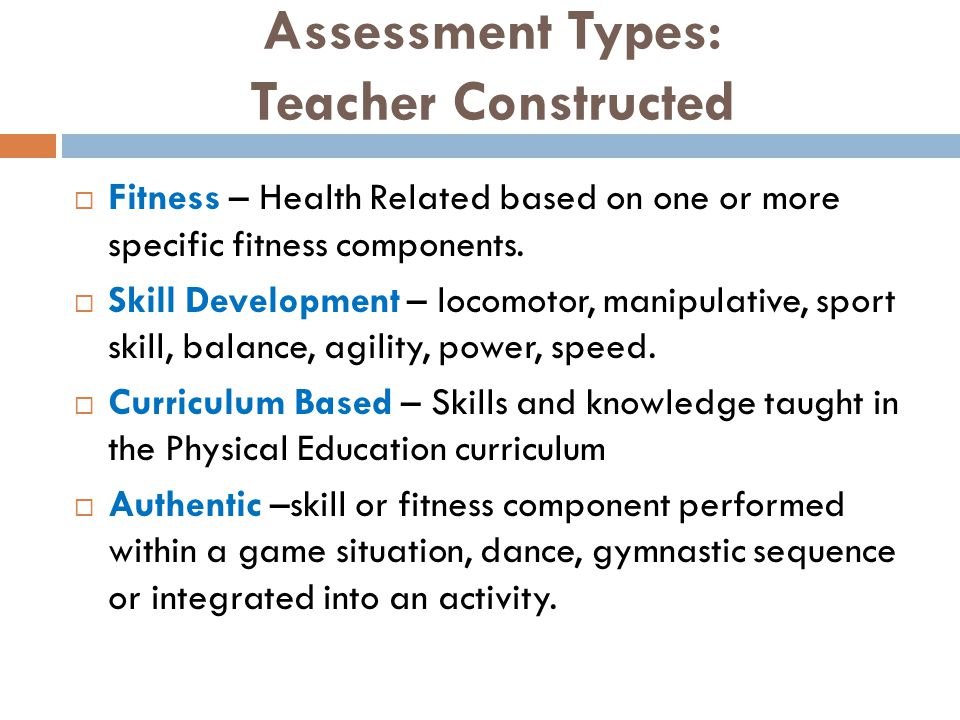 Assessment Types - Published  Published with standardized procedures- criteria norms Fitness Brockport Test for Physical Fitness, Adapted Physical Education Assessment Scale (APEAS,) Fitnessgram Skill Development Test for Gross Motor Development, Adapted Physical Education Assessment Scale (APEAS) Activity for Everyone