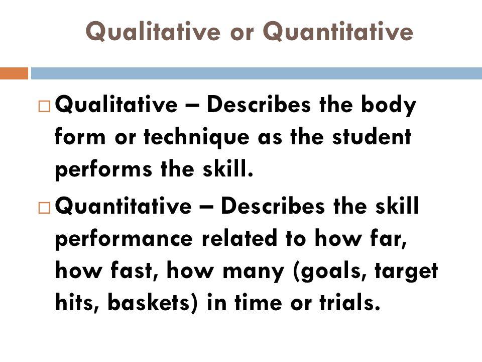 Qualitative or Quantitative  Qualitative – Describes the body form or technique as the student performs the skill.