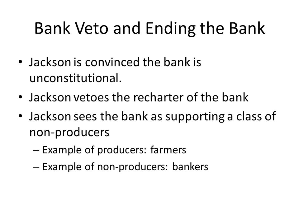 Bank Veto and Ending the Bank Jackson is convinced the bank is unconstitutional. Jackson vetoes the recharter of the bank Jackson sees the bank as sup