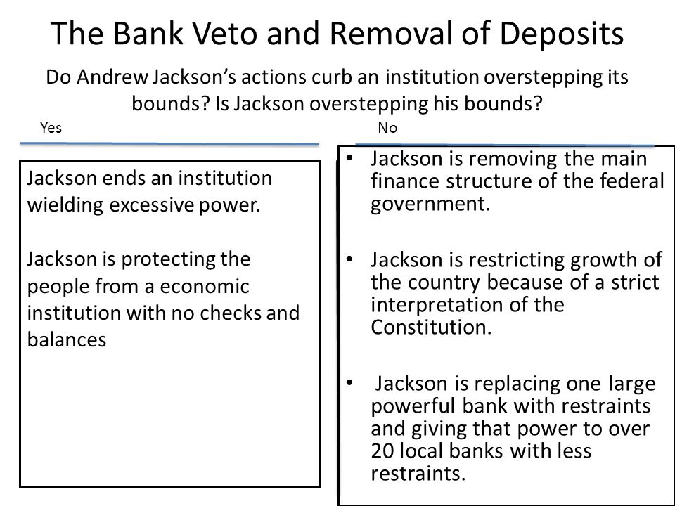 The Bank Veto and Removal of Deposits Jackson is removing the main finance structure of the federal government. Jackson is restricting growth of the c