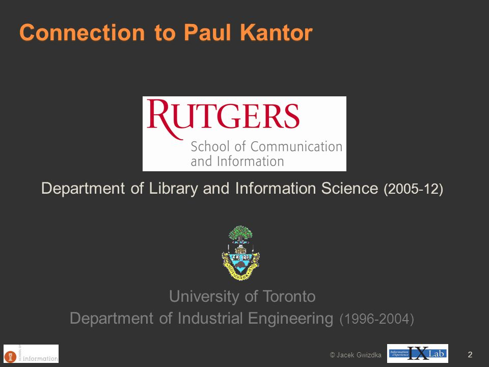 Connection to Paul Kantor © Jacek Gwizdka 2 Department of Library and Information Science (2005-12) University of Toronto Department of Industrial Eng