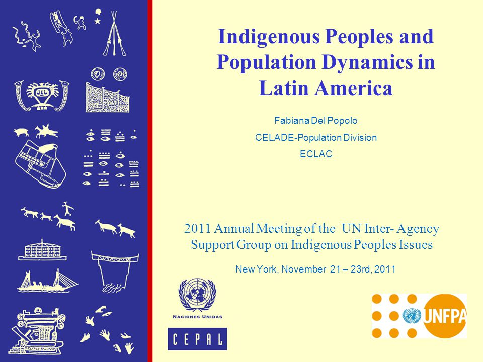 Indigenous Peoples and Population Dynamics in Latin America New York, November 21 – 23rd, 2011 2011 Annual Meeting of the UN Inter- Agency Support Gro
