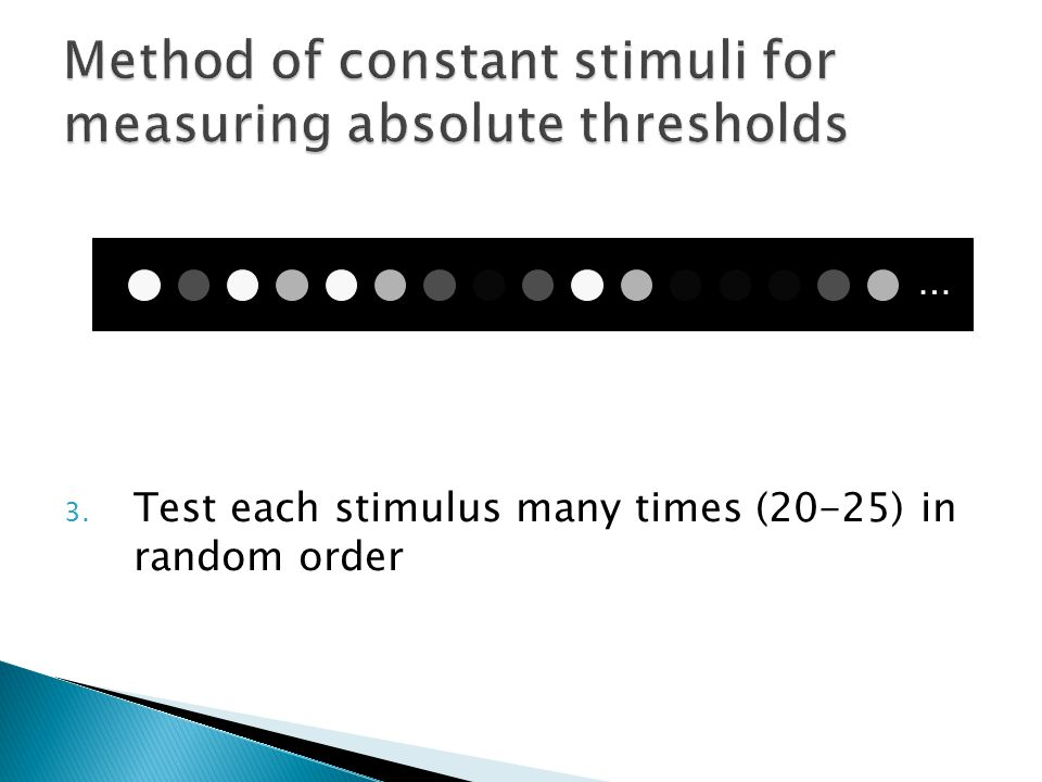 3. Test each stimulus many times (20-25) in random order …