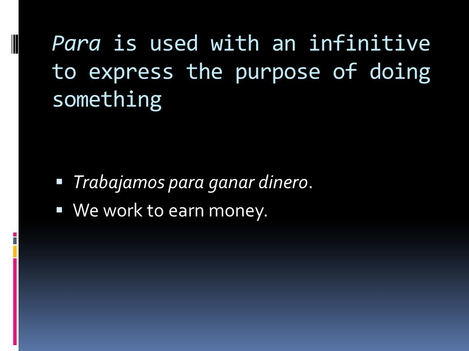 Para is used with an infinitive to express the purpose of doing something  Trabajamos para ganar dinero.  We work to earn money.