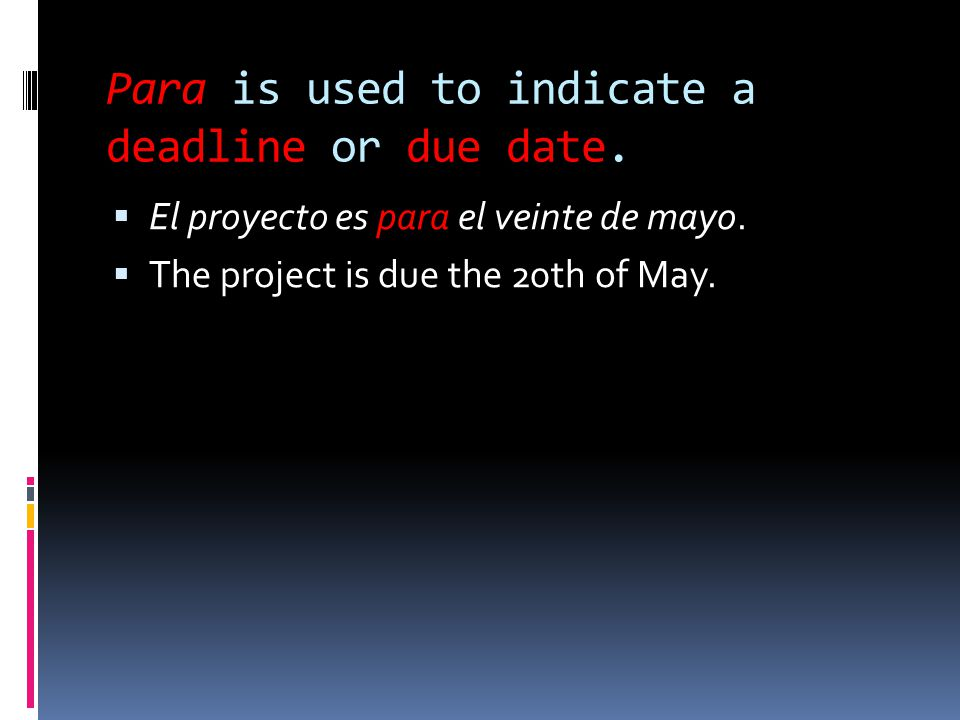 Para is used to indicate a deadline or due date.  El proyecto es para el veinte de mayo.  The project is due the 20th of May.