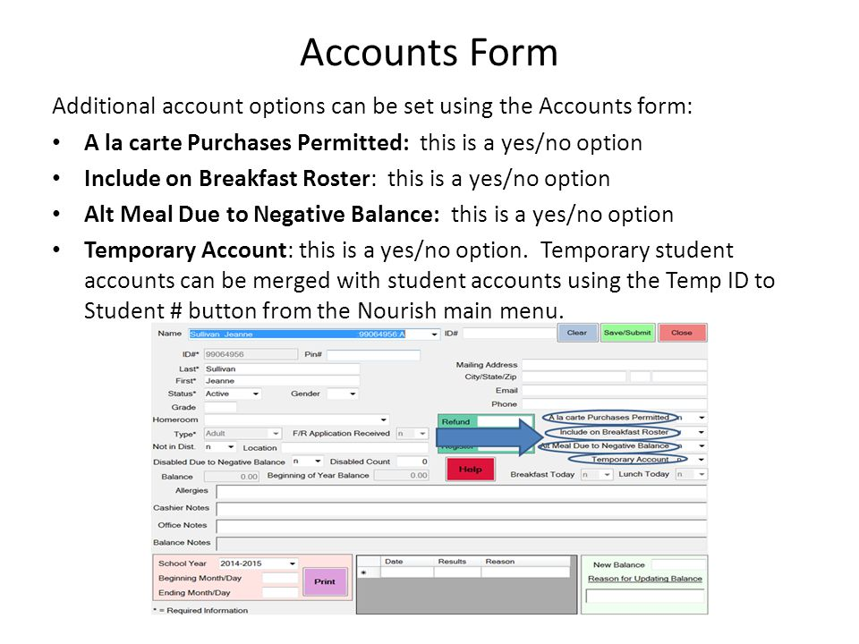 Accounts Form Additional account options can be set using the Accounts form: A la carte Purchases Permitted: this is a yes/no option Include on Breakfast Roster: this is a yes/no option Alt Meal Due to Negative Balance: this is a yes/no option Temporary Account: this is a yes/no option.
