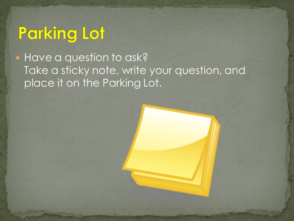 Have a question to ask Take a sticky note, write your question, and place it on the Parking Lot.