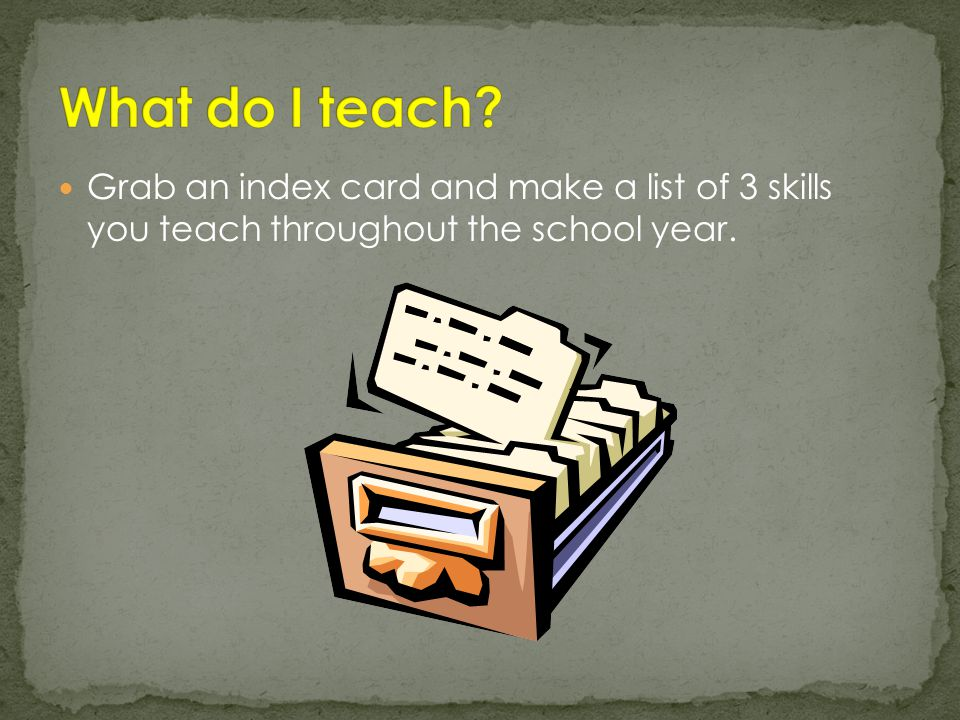Grab an index card and make a list of 3 skills you teach throughout the school year.