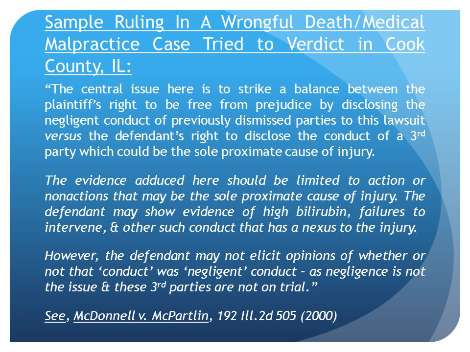Sample Ruling In A Wrongful Death/Medical Malpractice Case Tried to Verdict in Cook County, IL: The central issue here is to strike a balance between the plaintiff's right to be free from prejudice by disclosing the negligent conduct of previously dismissed parties to this lawsuit versus the defendant's right to disclose the conduct of a 3 rd party which could be the sole proximate cause of injury.